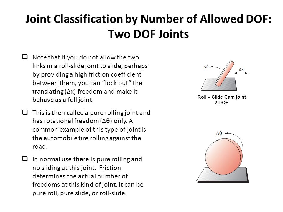 Joint Classification by Number of Allowed DOF: Two DOF Joints  Note that if you do not allow the two links in a roll-slide joint to slide, perhaps by providing a high friction coefficient between them, you can lock out the translating (Δx) freedom and make it behave as a full joint.