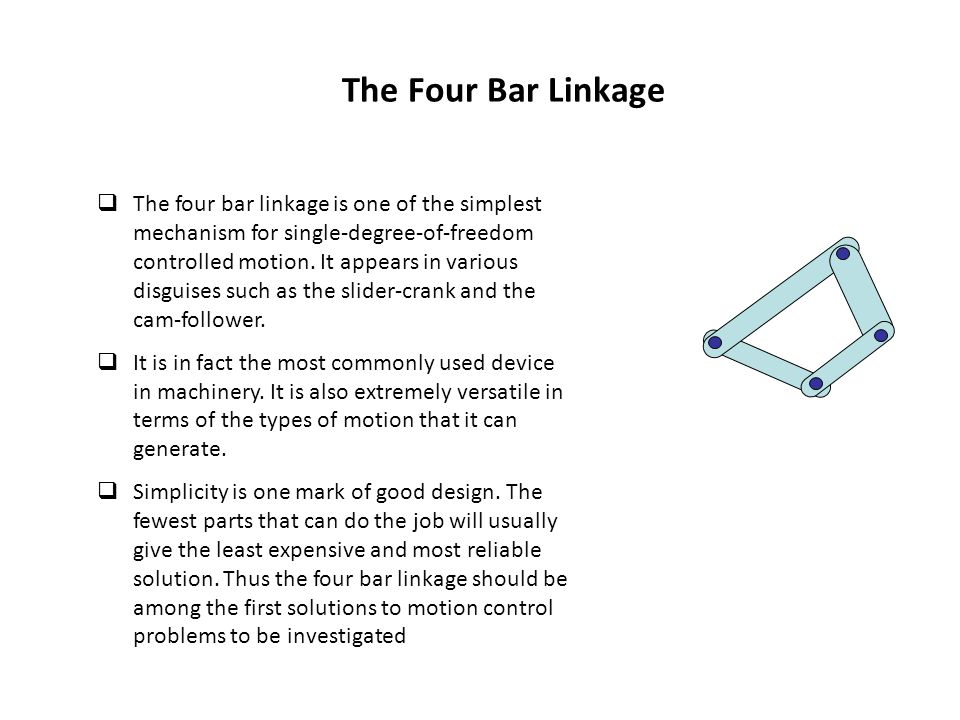 The Four Bar Linkage  The four bar linkage is one of the simplest mechanism for single-degree-of-freedom controlled motion.