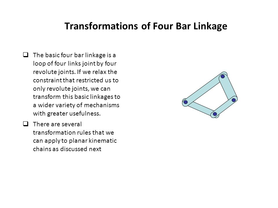 Transformations of Four Bar Linkage  The basic four bar linkage is a loop of four links joint by four revolute joints. If we relax the constraint tha