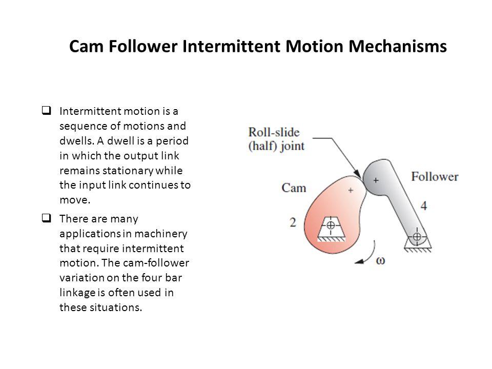 Cam Follower Intermittent Motion Mechanisms  Intermittent motion is a sequence of motions and dwells.