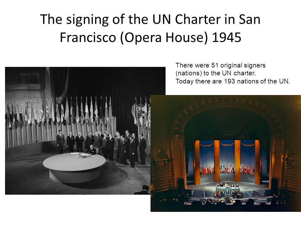 The signing of the UN Charter in San Francisco (Opera House) 1945 There were 51 original signers (nations) to the UN charter.