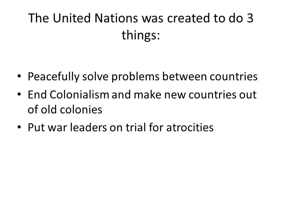 The United Nations was created to do 3 things: Peacefully solve problems between countries End Colonialism and make new countries out of old colonies Put war leaders on trial for atrocities