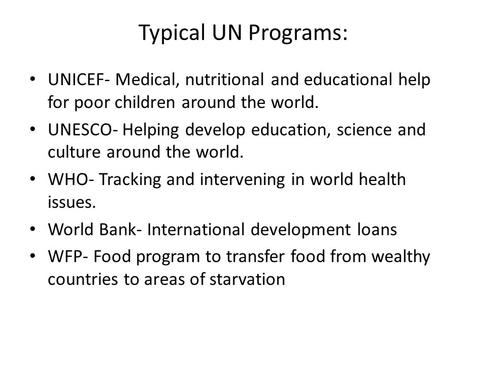 Typical UN Programs: UNICEF- Medical, nutritional and educational help for poor children around the world.