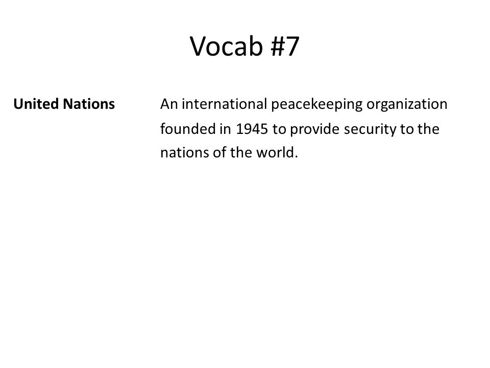 Vocab #7 United NationsAn international peacekeeping organization founded in 1945 to provide security to the nations of the world.