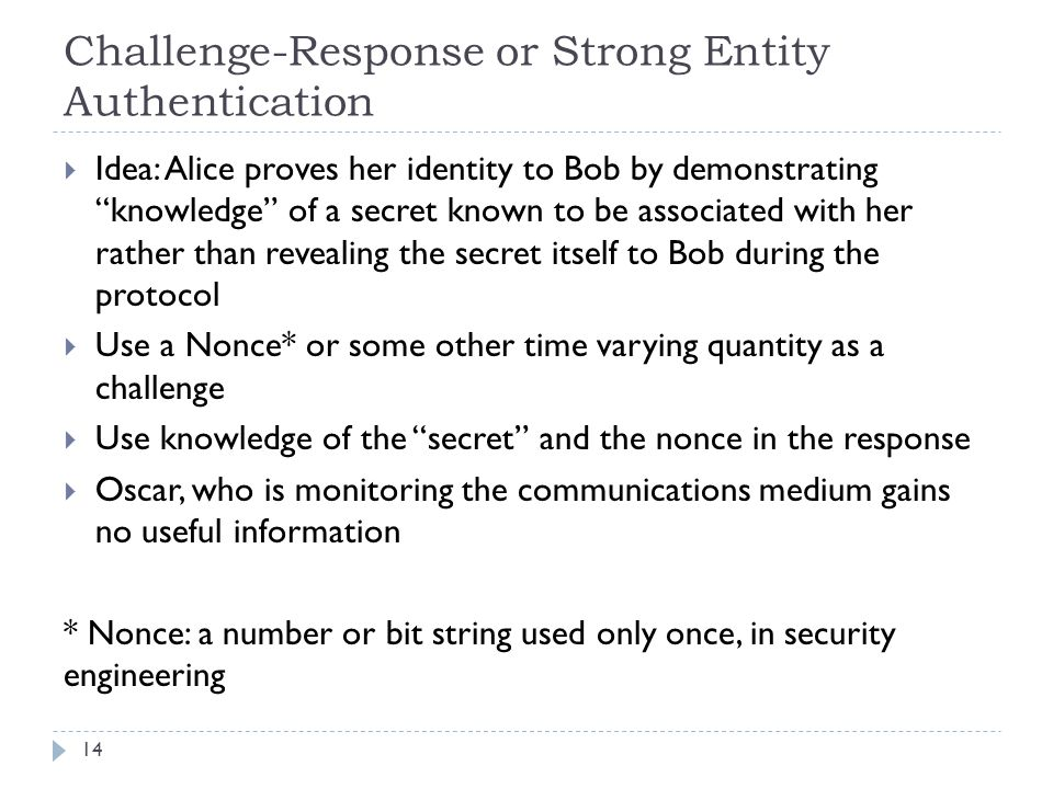 """Challenge-Response or Strong Entity Authentication 14  Idea: Alice proves her identity to Bob by demonstrating """"knowledge"""" of a secret known to be as"""