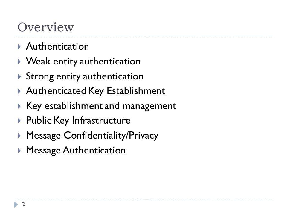 Overview 2  Authentication  Weak entity authentication  Strong entity authentication  Authenticated Key Establishment  Key establishment and mana
