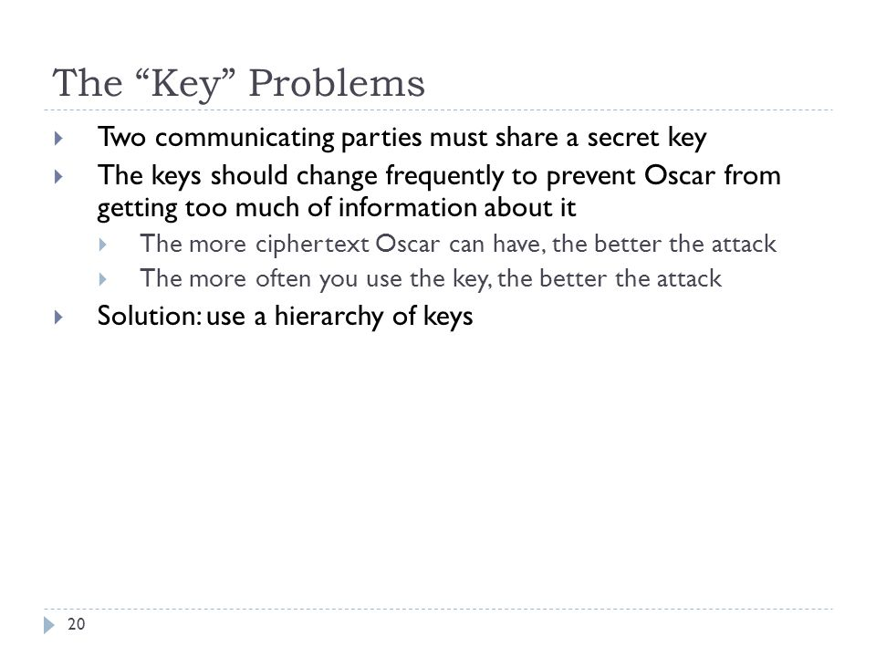 """The """"Key"""" Problems 20  Two communicating parties must share a secret key  The keys should change frequently to prevent Oscar from getting too much o"""