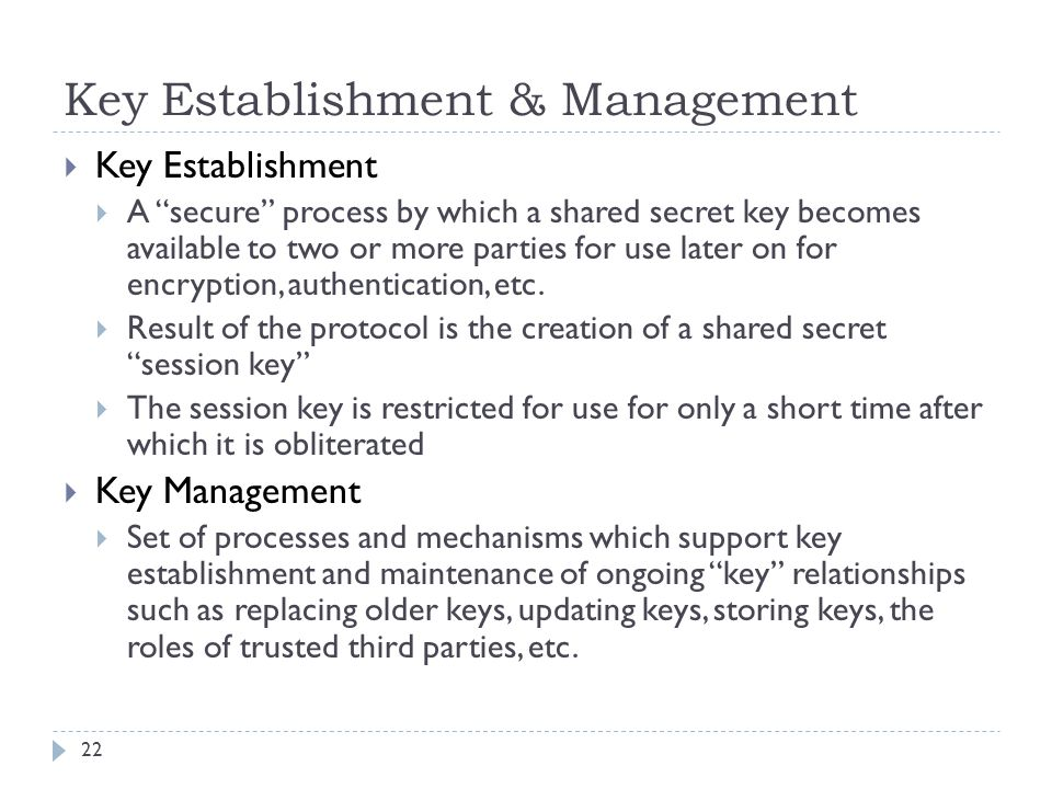 """Key Establishment & Management 22  Key Establishment  A """"secure"""" process by which a shared secret key becomes available to two or more parties for u"""