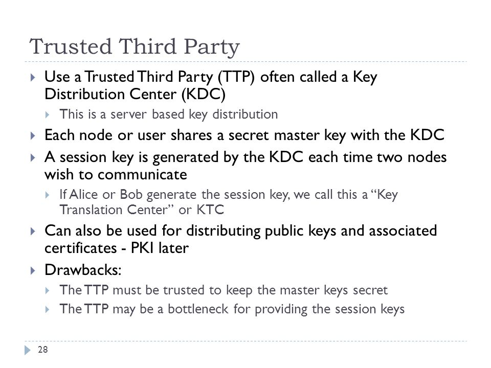 Trusted Third Party 28  Use a Trusted Third Party (TTP) often called a Key Distribution Center (KDC)  This is a server based key distribution  Each