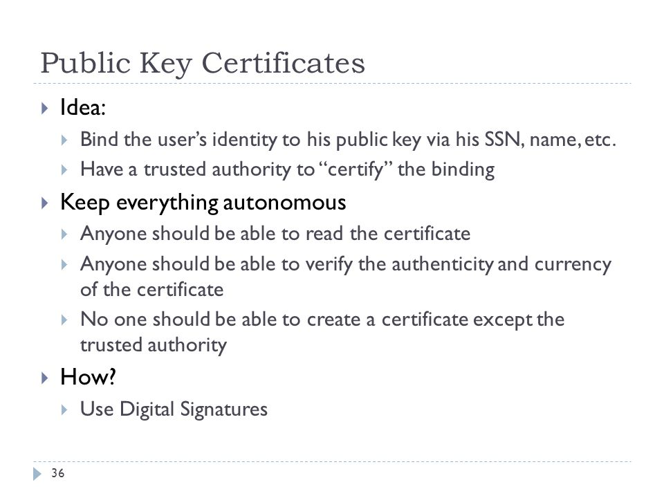 """Public Key Certificates 36  Idea:  Bind the user's identity to his public key via his SSN, name, etc.  Have a trusted authority to """"certify"""" the bi"""