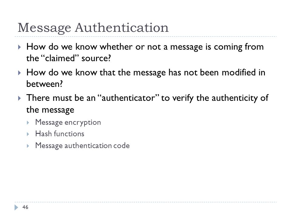 """Message Authentication 46  How do we know whether or not a message is coming from the """"claimed"""" source?  How do we know that the message has not bee"""