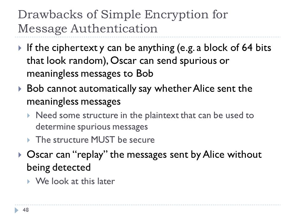 Drawbacks of Simple Encryption for Message Authentication 48  If the ciphertext y can be anything (e.g. a block of 64 bits that look random), Oscar c