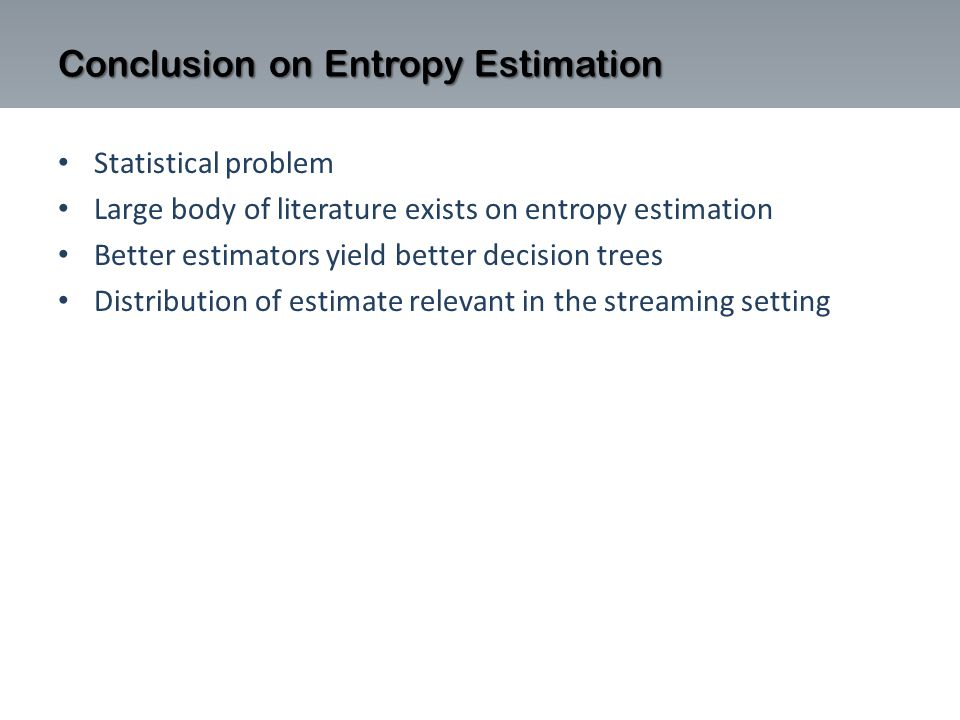 Statistical problem Large body of literature exists on entropy estimation Better estimators yield better decision trees Distribution of estimate relevant in the streaming setting Conclusion on Entropy Estimation
