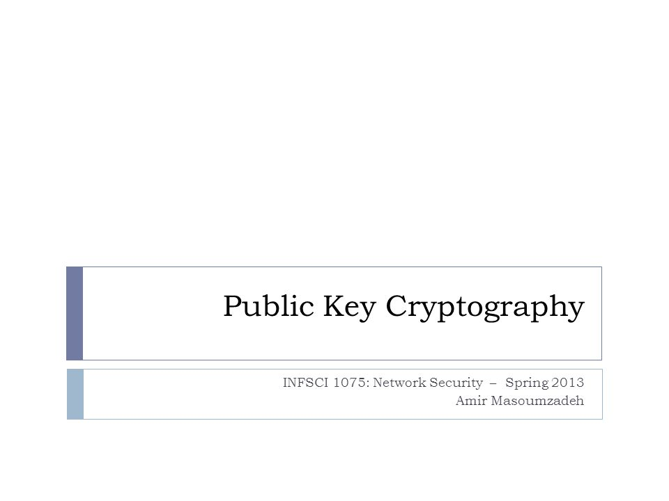 Public Key Cryptography INFSCI 1075: Network Security – Spring 2013 Amir Masoumzadeh