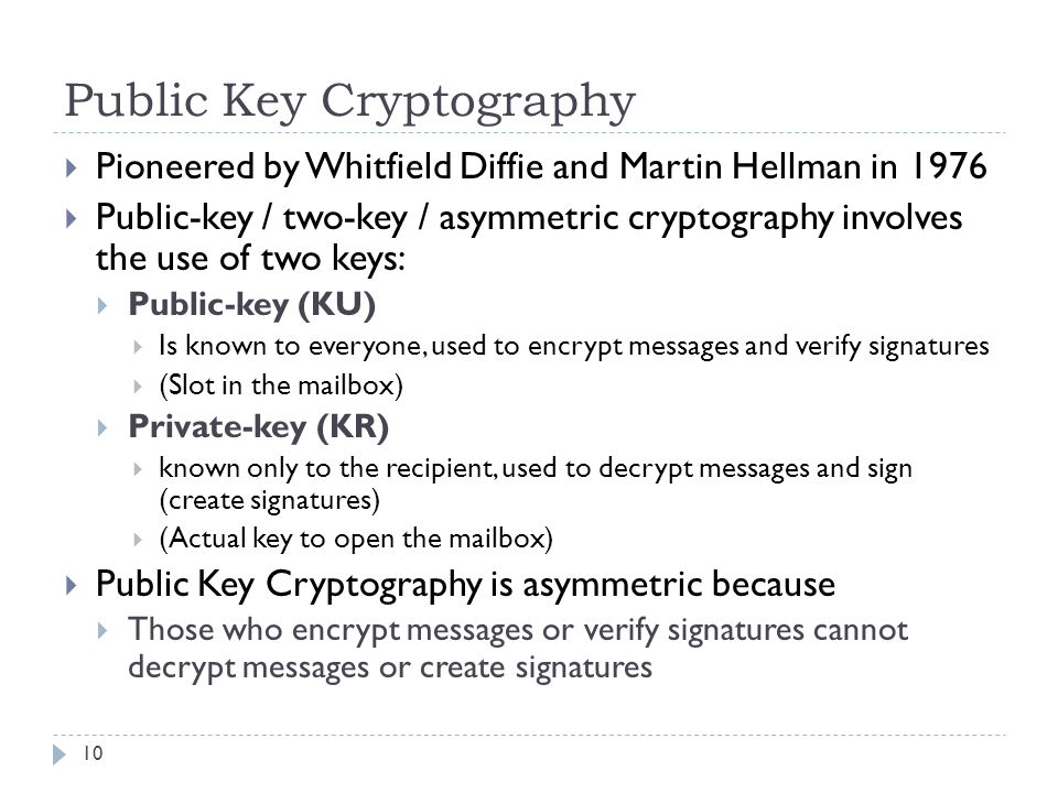 Public Key Cryptography 10  Pioneered by Whitfield Diffie and Martin Hellman in 1976  Public-key / two-key / asymmetric cryptography involves the use of two keys:  Public-key (KU)  Is known to everyone, used to encrypt messages and verify signatures  (Slot in the mailbox)  Private-key (KR)  known only to the recipient, used to decrypt messages and sign (create signatures)  (Actual key to open the mailbox)  Public Key Cryptography is asymmetric because  Those who encrypt messages or verify signatures cannot decrypt messages or create signatures