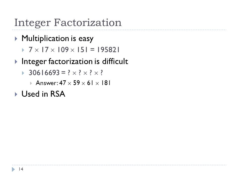 Integer Factorization 14  Multiplication is easy  7  17  109  151 = 195821  Integer factorization is difficult  30616693 = .