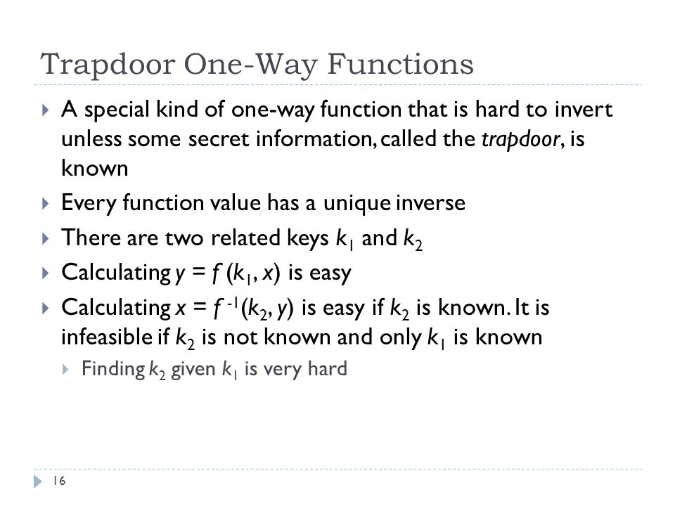 Trapdoor One-Way Functions 16  A special kind of one-way function that is hard to invert unless some secret information, called the trapdoor, is known  Every function value has a unique inverse  There are two related keys k 1 and k 2  Calculating y = f (k 1, x) is easy  Calculating x = f -1 (k 2, y) is easy if k 2 is known.