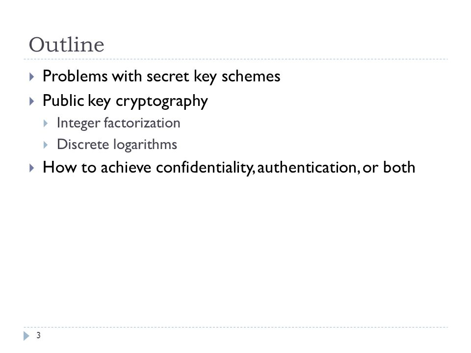 Outline 3  Problems with secret key schemes  Public key cryptography  Integer factorization  Discrete logarithms  How to achieve confidentiality, authentication, or both