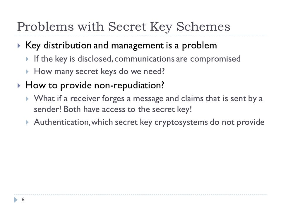Problems with Secret Key Schemes 6  Key distribution and management is a problem  If the key is disclosed, communications are compromised  How many secret keys do we need.