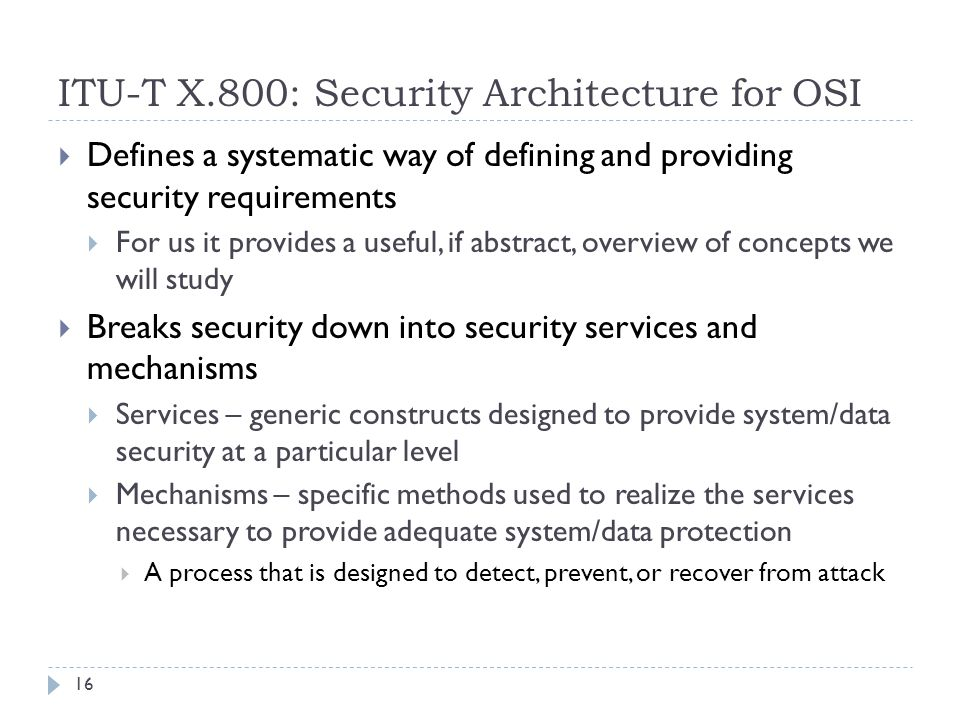 ITU-T X.800: Security Architecture for OSI 16  Defines a systematic way of defining and providing security requirements  For us it provides a useful