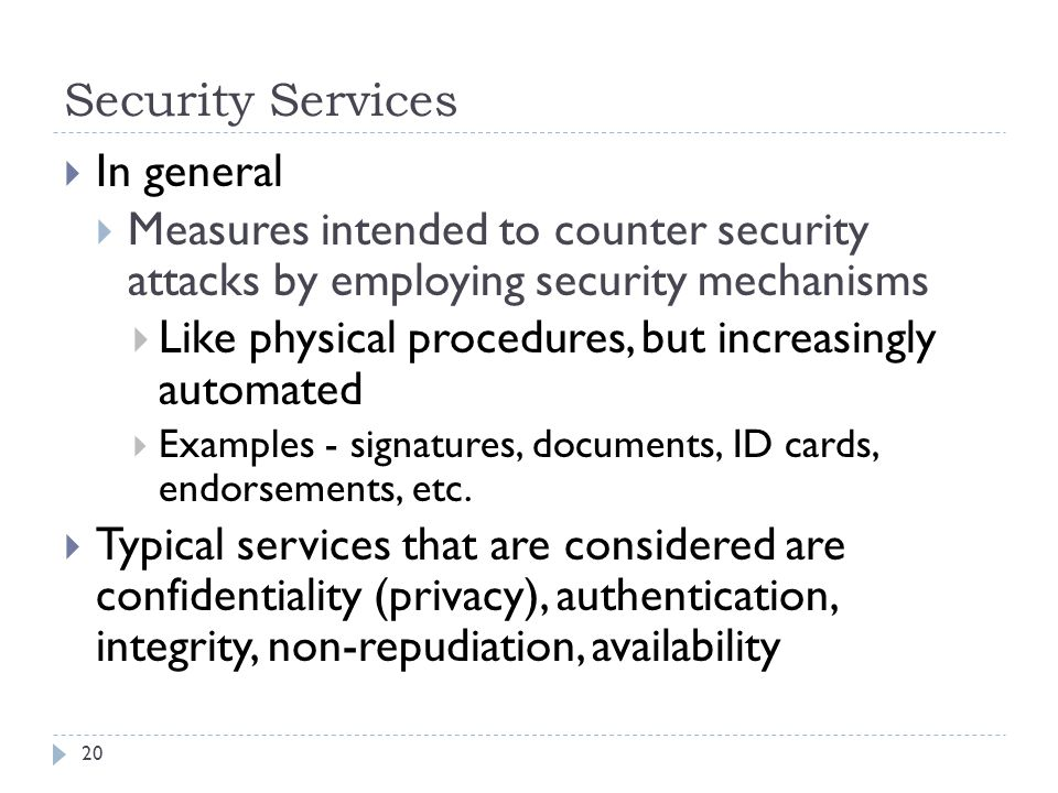 Security Services 20  In general  Measures intended to counter security attacks by employing security mechanisms  Like physical procedures, but increasingly automated  Examples - signatures, documents, ID cards, endorsements, etc.