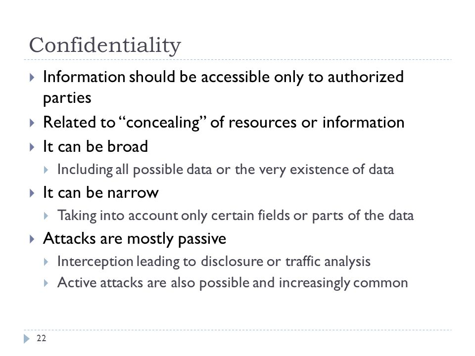 Confidentiality 22  Information should be accessible only to authorized parties  Related to concealing of resources or information  It can be broad  Including all possible data or the very existence of data  It can be narrow  Taking into account only certain fields or parts of the data  Attacks are mostly passive  Interception leading to disclosure or traffic analysis  Active attacks are also possible and increasingly common