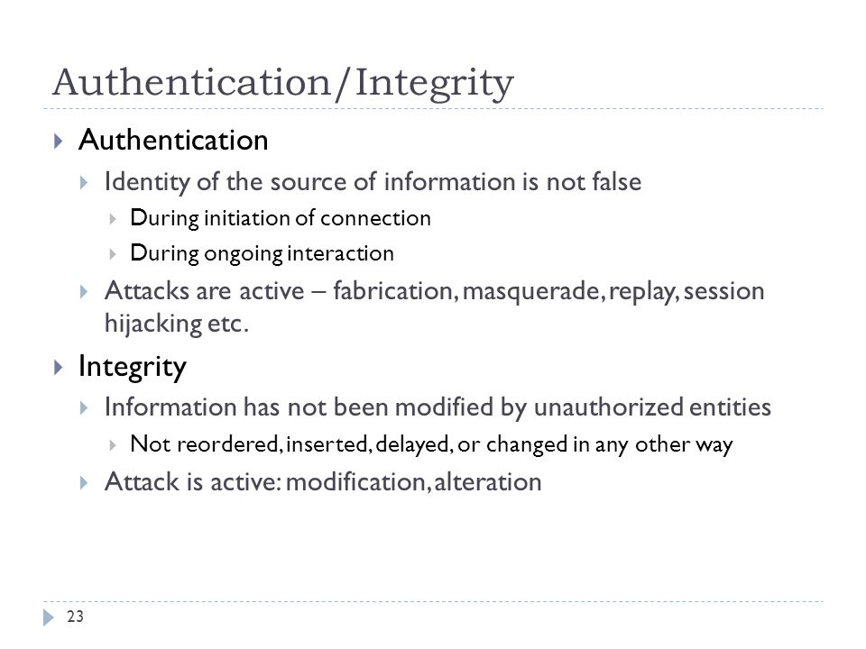 Authentication/Integrity 23  Authentication  Identity of the source of information is not false  During initiation of connection  During ongoing interaction  Attacks are active – fabrication, masquerade, replay, session hijacking etc.