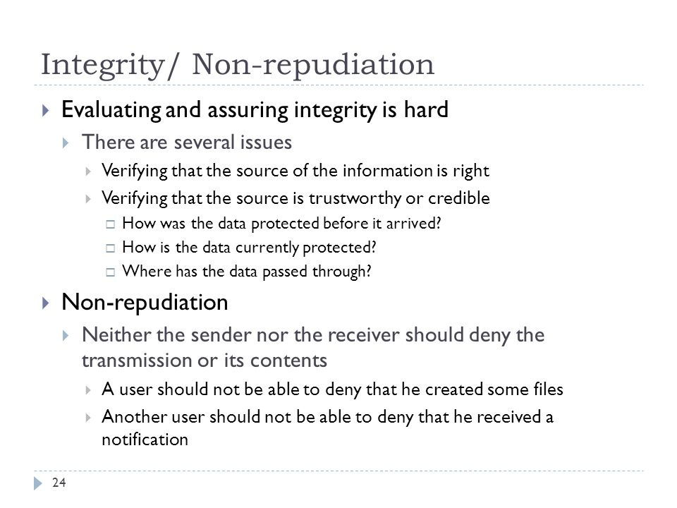 Integrity/ Non-repudiation 24  Evaluating and assuring integrity is hard  There are several issues  Verifying that the source of the information is right  Verifying that the source is trustworthy or credible  How was the data protected before it arrived.