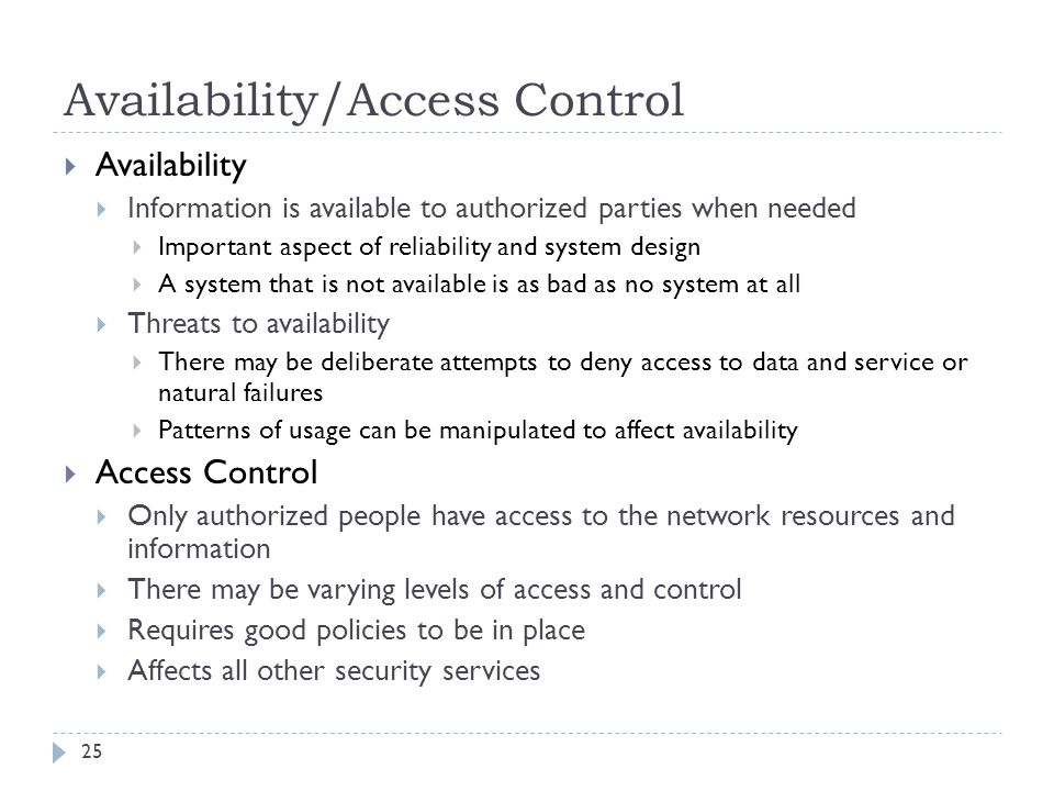 Availability/Access Control 25  Availability  Information is available to authorized parties when needed  Important aspect of reliability and system design  A system that is not available is as bad as no system at all  Threats to availability  There may be deliberate attempts to deny access to data and service or natural failures  Patterns of usage can be manipulated to affect availability  Access Control  Only authorized people have access to the network resources and information  There may be varying levels of access and control  Requires good policies to be in place  Affects all other security services