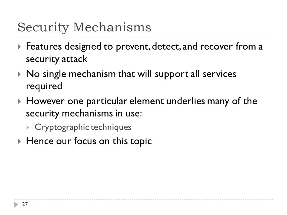 Security Mechanisms 27  Features designed to prevent, detect, and recover from a security attack  No single mechanism that will support all services required  However one particular element underlies many of the security mechanisms in use:  Cryptographic techniques  Hence our focus on this topic
