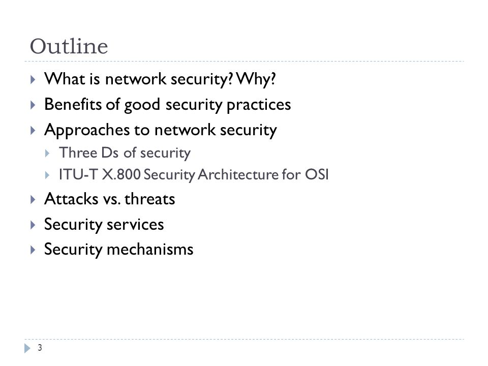 Outline 3  What is network security? Why?  Benefits of good security practices  Approaches to network security  Three Ds of security  ITU-T X.800