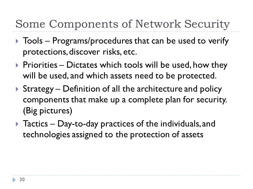 Some Components of Network Security 30  Tools – Programs/procedures that can be used to verify protections, discover risks, etc.  Priorities – Dicta