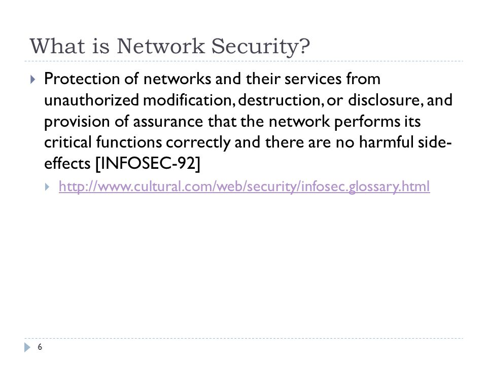 What is Network Security? 6  Protection of networks and their services from unauthorized modification, destruction, or disclosure, and provision of a
