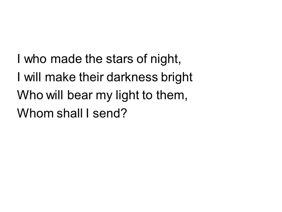 I who made the stars of night, I will make their darkness bright Who will bear my light to them, Whom shall I send