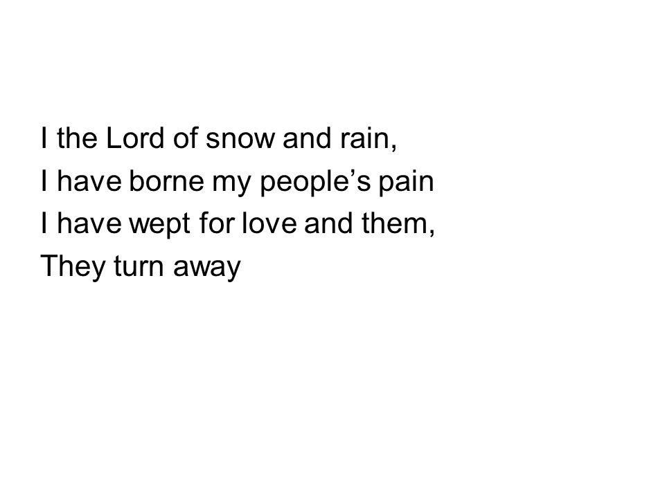I the Lord of snow and rain, I have borne my people's pain I have wept for love and them, They turn away