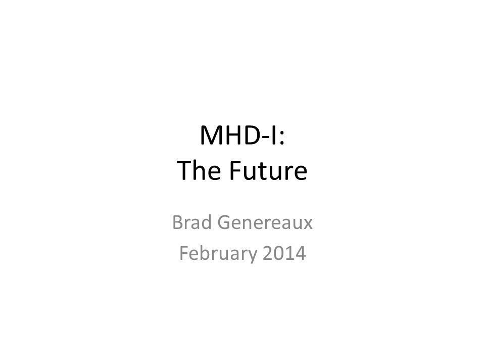 MHD-I: The Future Brad Genereaux February 2014