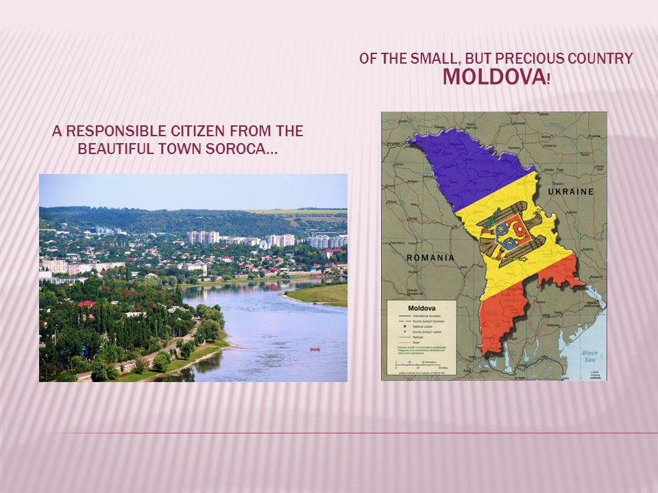 A RESPONSIBLE CITIZEN FROM THE BEAUTIFUL TOWN SOROCA… OF THE SMALL, BUT PRECIOUS COUNTRY MOLDOVA !