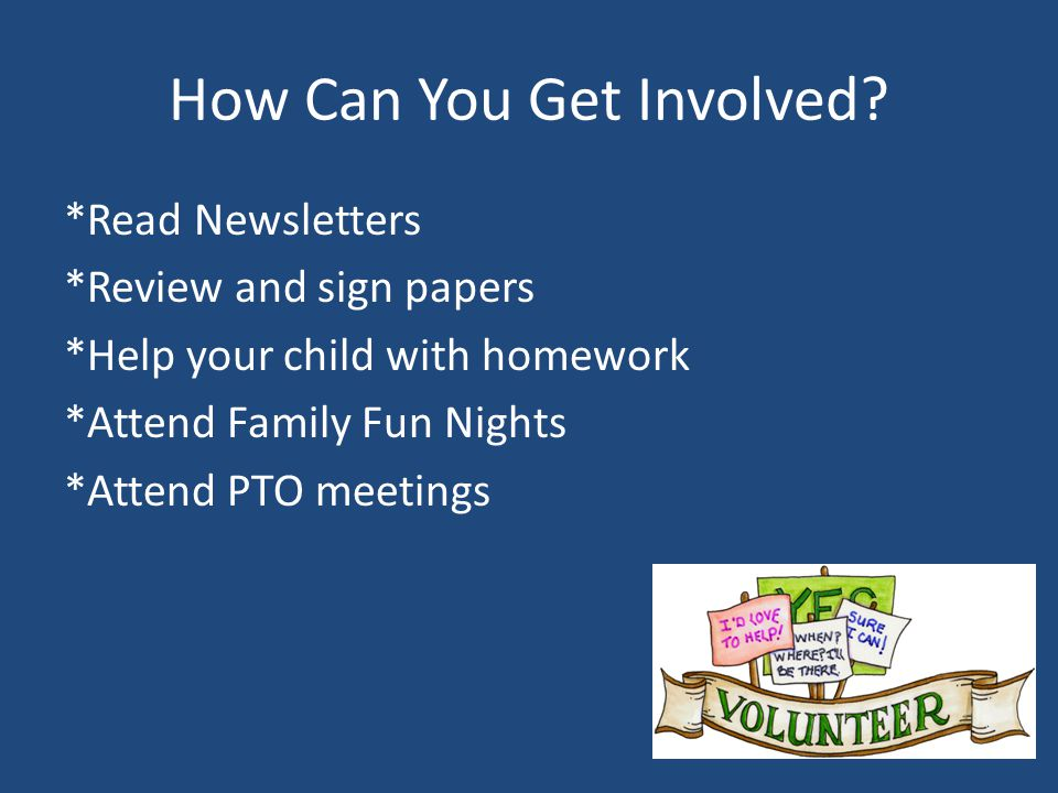 How Can You Get Involved? *Read Newsletters *Review and sign papers *Help your child with homework *Attend Family Fun Nights *Attend PTO meetings