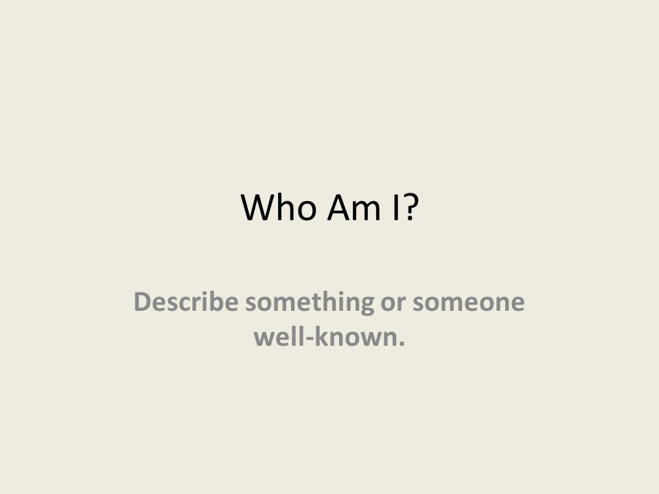 Who Am I Describe something or someone well-known.
