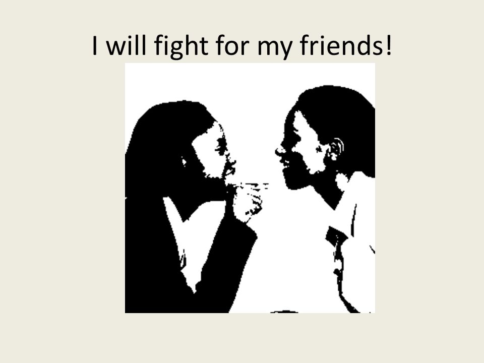 I will fight for my friends!