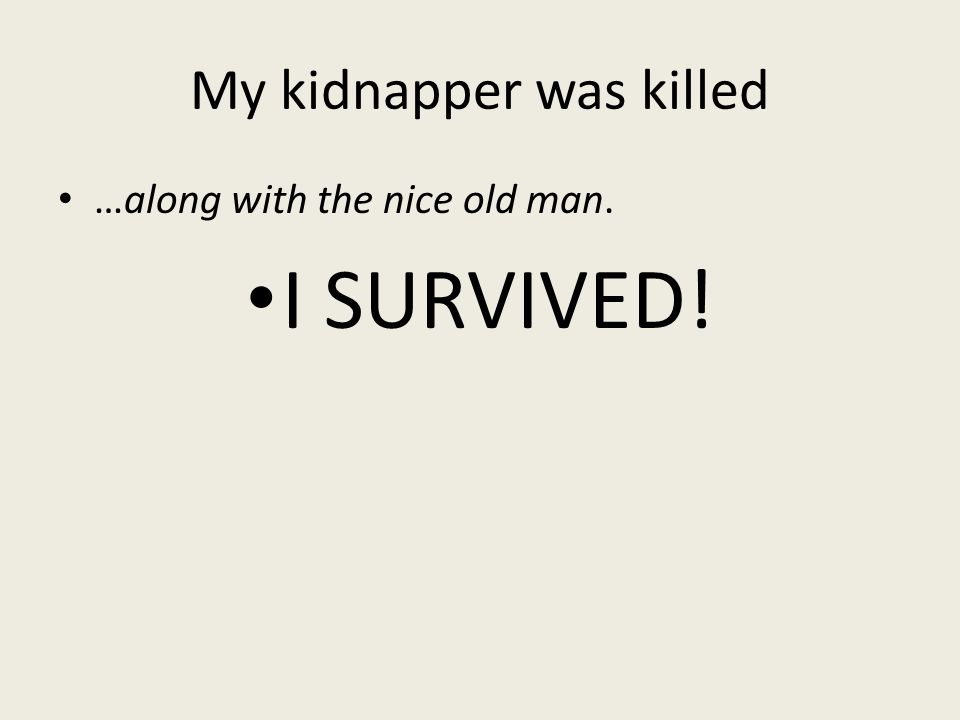 My kidnapper was killed …along with the nice old man. I SURVIVED!