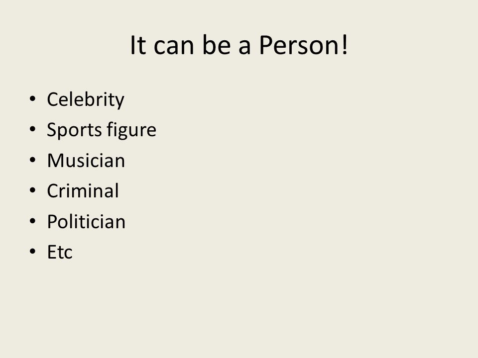 It can be a Person! Celebrity Sports figure Musician Criminal Politician Etc