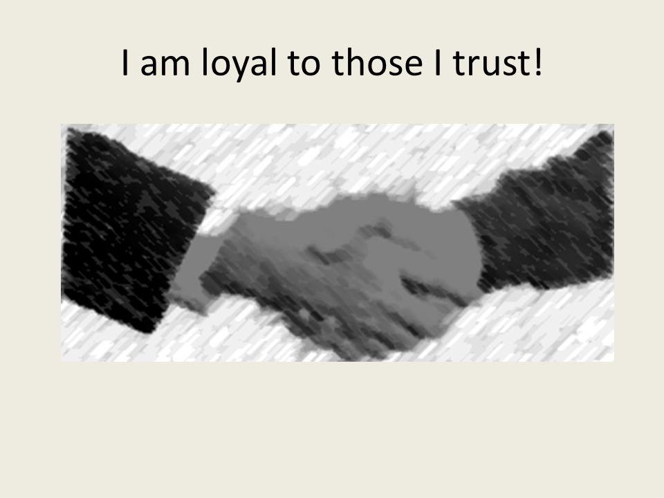 I am loyal to those I trust!