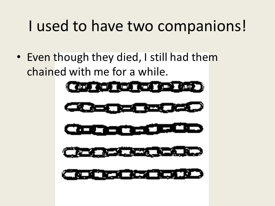 I used to have two companions! Even though they died, I still had them chained with me for a while.