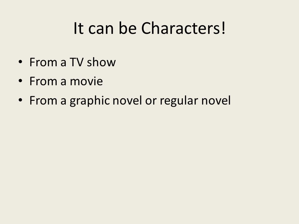 It can be Characters! From a TV show From a movie From a graphic novel or regular novel