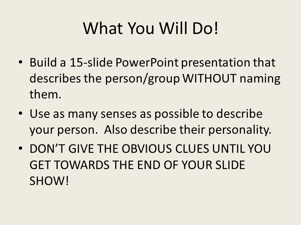 What You Will Do.(con't) You can use more than 15 slides.