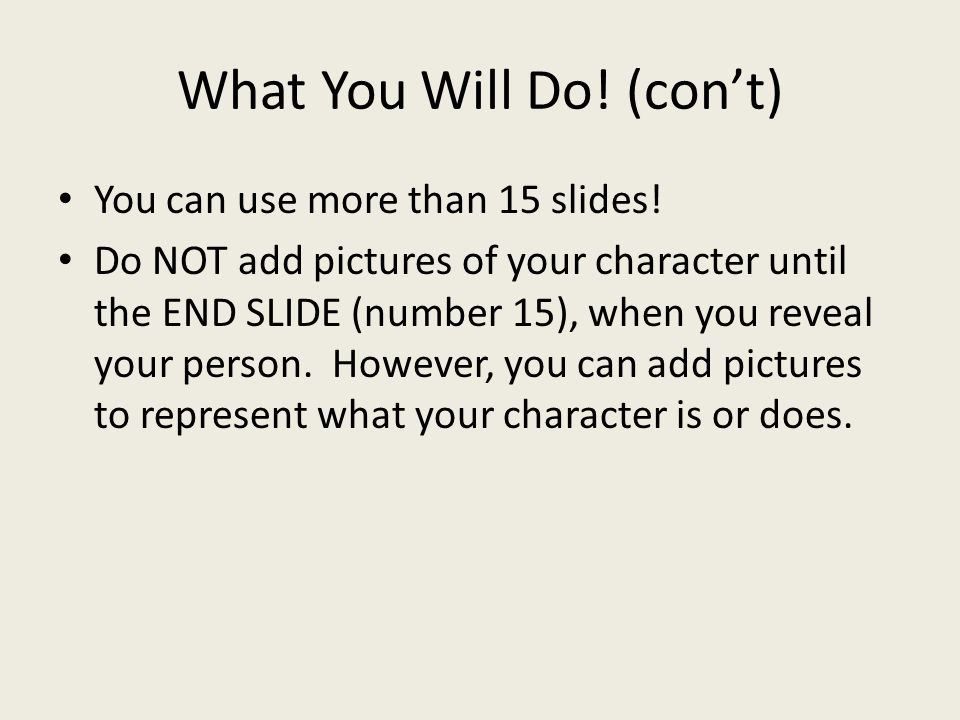 What You Will Do. (con't) You can use more than 15 slides.