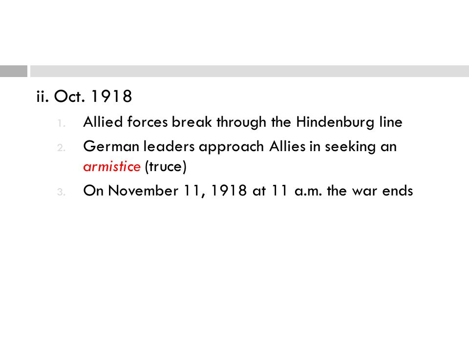 ii. Oct. 1918 1. Allied forces break through the Hindenburg line 2. German leaders approach Allies in seeking an armistice (truce) 3. On November 11,