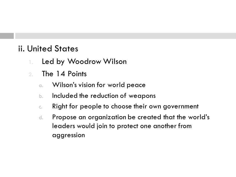 ii. United States 1. Led by Woodrow Wilson 2. The 14 Points a. Wilson's vision for world peace b. Included the reduction of weapons c. Right for peopl
