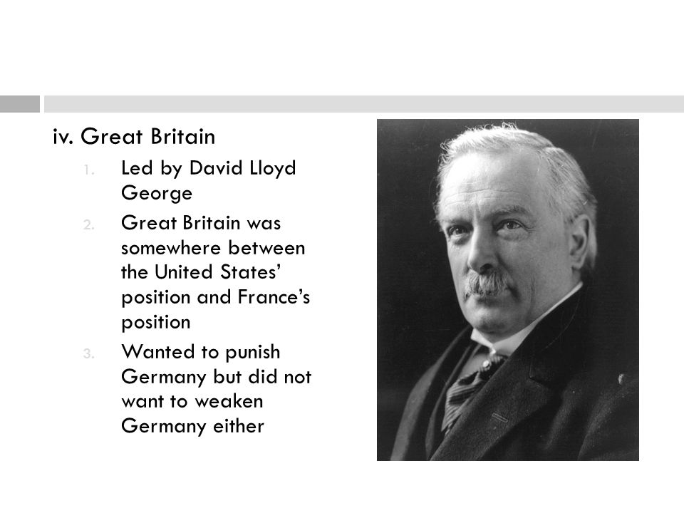 iv. Great Britain 1. Led by David Lloyd George 2. Great Britain was somewhere between the United States' position and France's position 3. Wanted to p